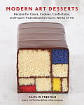 Modern Art Desserts Recipes for Cakes Cookies Confections & Frozen Treats Based on Iconic Works of Art