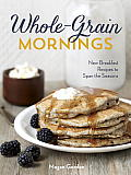 Whole Grain Mornings New Breakfast Recipes to Span the Seasons