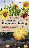 Mix & Match Guide to Companion Planting An Easy Organic Way to Deter Pests Prevent Disease Improve Flavor & Increase Yields in Your Vegetable Garden