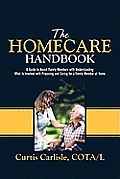 The Homecare Handbook: A Guide to Assist Family Members with Understanding What Is Involved with Preparing and Caring for a Family Member at