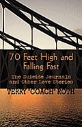 70 Feet High and Falling Fast: The Suicide Journals and Other Love Stories