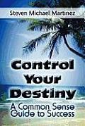 Control Your Destiny: A Common Sense Guide to Success