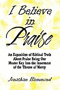 I Believe in Praise: An Exposition of Biblical Truth about Praise Being Our Master Key Into the Innermost of the Throne of Mercy