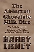 The Abington Chocolate Milk Diet: My Politically Incorrect Reflections on Weight Loss and Other Offensive Subjects