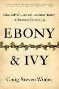 Ebony & Ivy: Race, Slavery, & The Troubled History Of America's Universities by Craig Steven Wilder