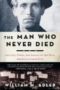 Man Who Never Died The Life Times & Legacy of Joe Hill American Labor Icon