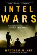 Intel Wars The Secret History of the Fight Against Terror