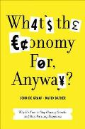What's the Economy For, Anyway?: Why It's Time to Stop Chasing Growth and Start Pursuing Happiness Cover