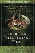 Where the Wild Things Were: Life, Death, and Ecological Wreckage in a Land of Vanishing Predators Cover