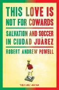 This Love Is Not for Cowards: Salvation and Soccer in Ciudad Ju Rez Cover