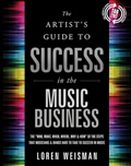 Artists Guide to Success in the Music Business The Who What When Where Why & How of the Steps That Musicians & Bands Have to Take to Succeed