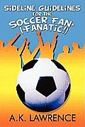 Sideline Guidelines for the Soccer Fan* (*Fanatic!)