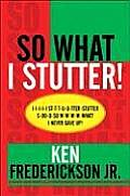 So What I Stutter!: I-I-I-I-I St-T-T-U-U-Tter-Stutter S-Oo-O-So W-W-W-W-What! I Never Gave Up!
