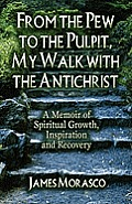 From the Pew to the Pulpit, My Walk with the Antichrist: A Memoir of Spiritual Growth, Inspiration and Recovery