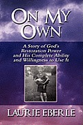 On My Own: A Story of God's Restoration Power and His Complete Ability and Willingness to Use It