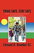 Think Safe-Stay Safe: Secrets to Increase the Situational Awareness of You and Your Children