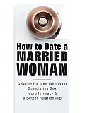 How to Date a Married Woman - A Guide for Men Who Want Stimulating Sex, More Intimacy, and a Better Relationship