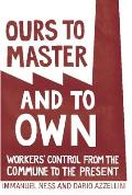 Ours to Master & to Own Workers Control from the Commune to the Present