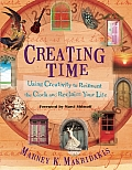 Creating Time Using Creativity to Reinvent the Clock & Reclaim Your Life