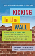 Kicking in the Wall A Year of Writing Exercises Prompts & Quotes to Help You Break Through Your Blocks & Reach Your Writing Goals