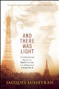 And There Was Light: The Extraordinary Memoir Of A Blind Hero Of The French Resistance In World War II by Jacques Lusseyran