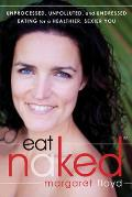 Eat Naked Unprocessed Unpolluted & Undressed Eating for a Healthier Sexier You