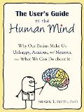 Users Guide to the Human Mind Why Our Brains Make Us Unhappy Anxious & Neurotic & What We Can Do about It