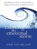 Calming the Emotional Storm Using Dialectical Behavior Therapy Skills to Manage Your Emotions & Balance Your Life