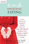 End Emotional Eating Using Dialectical Behavior Therapy Skills to Cope with Difficult Emotions & Develop a Healthy Relationship to Food