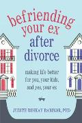 Befriending Your Ex After Divorce Making Life Better for You Your Kids & Yes Your Ex