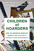 Children of Hoarders: How to Minimize Conflict, Reduce the Clutter & Improve Your Relationship
