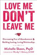 Love Me Dont Leave Me Overcoming Fear of Abandonment & Building Lasting Loving Relationships