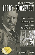 Becoming Teddy Roosevelt: How A Maine Guide Inspired America's 26th President by Andrew Vietze