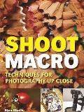 Shoot Macro: Techniques for Photography Up Close