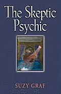 The Skeptic Psychic: An Autobiography Into the Acceptance of the Unseen