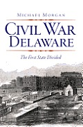 Civil War Delaware: The First State Divided by Michael Morgan