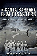 The Santa Barbara B-24 Disasters:: A Chain of Tragedies Across Air, Land & Sea