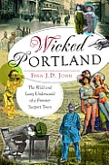 Wicked Portland: The Wild and Lusty Underworld of a Frontier Seaport Town Cover