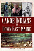 Canoe Indians Of Down East Maine by William A. Haviland