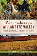 Winemakers of the Willamette Valley Pioneering Vintners from Oregons Wine Country