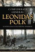 Confederate General Leonidas Polk: Louisiana's Fighting Bishop by Cheryl H. White