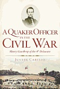 A Quaker Officer In The Civil War: Henry Gawthrop Of The 4th Delaware by Justin Carisio