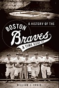 A History Of The Boston Braves: A Time Gone By (Sports History) by William J. Craig