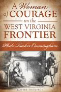 A Woman Of Courage On The West Virginia Frontier: Phebe Tucker Cunningham by Robert Thompson
