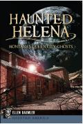 Haunted Helena: Montana's Queen City Ghosts (Haunted America) by Ellen Baumler