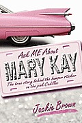 Ask Me About Mary Kay: The True Story Behind The Bumper Sticker On The Pink Cadillac by Jackie Brown