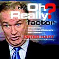 The Oh Really? Factor: Unspinning Fox News Channel's Bill O'Reilly Cover