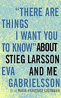 """There Are Things I Want You to Know"" about Stieg Larsson and Me Cover"