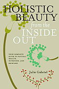 Holistic Beauty from the Inside Out Your Complete Guide to Natural Health Nutrition & Skincare