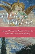 Talk with Angels: How to Work with Angels of Light for Guidance, Comfort and Healing